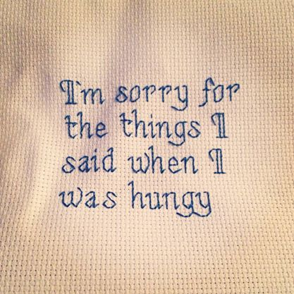 """X Stitching - Subversive cross stitch """"I'm sorry for the things I said when I was hungry."""" #thirddaughterrestlessdaughter"""