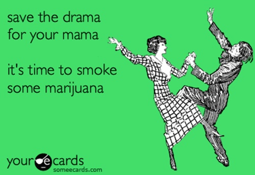 save the drama for your mama, its time to smoke some marijuana