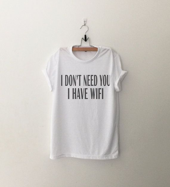 I dont Need You I have wifi Shirt Tumblr Shirts Quote T Shirt Funny T-Shirt Graphic Tee Womens TShirt