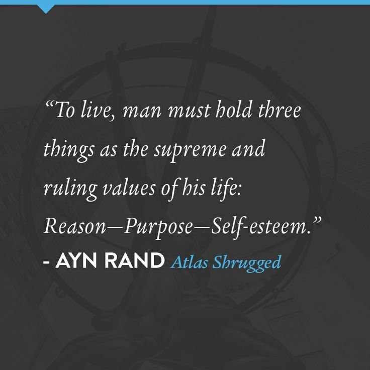 """To live, man must hold three things as the supreme and ruling values of his life: Reason - Purpose - Self-esteem."" - John Galt 