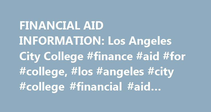 FINANCIAL AID INFORMATION: Los Angeles City College #finance #aid #for #college, #los #angeles #city #college #financial #aid #information http://alaska.remmont.com/financial-aid-information-los-angeles-city-college-finance-aid-for-college-los-angeles-city-college-financial-aid-information/  # FINANCIAL AID Program's Mission Statement: The mission of Financial Aid programs is to make college education accessible to individuals who otherwise would be unable to attend college. Program's…
