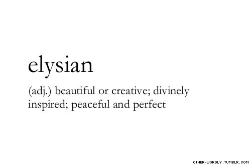 Elysian ~ (adj.) ~ beautiful or creative; divinely inspired; peaceful and perfect