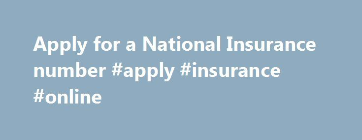 Apply for a National Insurance number #apply #insurance #online http://zimbabwe.nef2.com/apply-for-a-national-insurance-number-apply-insurance-online/  # Apply for a National Insurance number National Insurance number application line Telephone: 0345 600 0643 Textphone: 0345 600 0644 Monday to Friday, 8am to 6pm Welsh language: 0345 602 1491 Monday to Friday, 8:30am to 5pm Find out about call charges To apply for benefits without a National Insurance number, contact Jobcentre Plus instead…