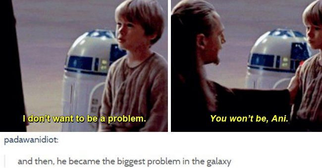 Anakin: I don't want to be a problem. Qui-Gon: You won't be, Ani. | And then, he became the biggest problem in the galaxy. #swfunny