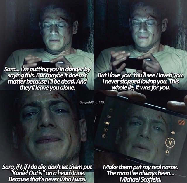 """""""Sara, I'm putting you in danger by saying this. But I love you. You'll see I loved you. If I do die, make them put my real name. The man I've always been... Michael Scofield"""" - Michael #PrisonBreak"""