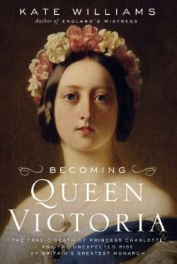 Becoming Queen Victoria: The Tragic Death of Princess Charlotte and the Unexpected Rise of Britain's Greatest Monarch ~ Kate Williams (2010)