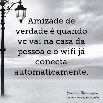 Amizade de verdade é quando vc vai na casa da pessoa e o wifi já conecta automaticamente.