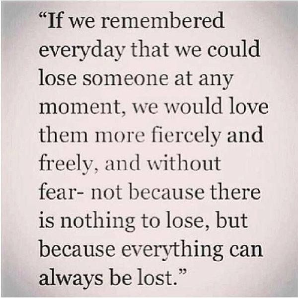 I've loved and lost THE most important people in my life. In the end - all that really matters is that you know they loved you, and you loved them. Everything else is not important. We all have silly arguments and have off days. For the people who really matter, nothing else matters. x