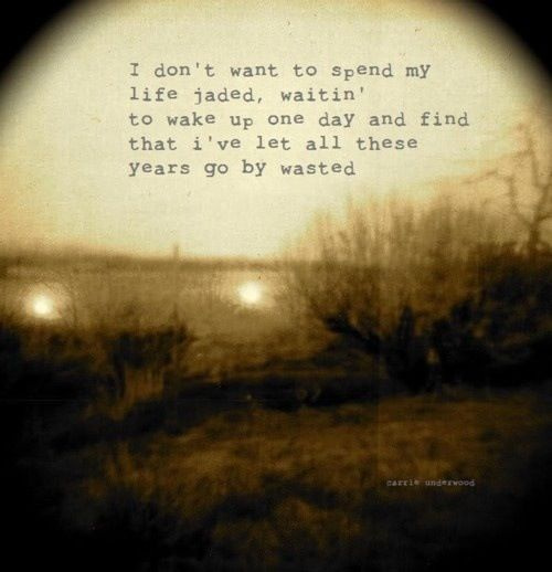 i don't want to spend my life jaded, waitin' to wake up one day and find that i've let all these years go by wasted