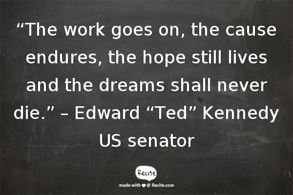 """""""The work goes on, the cause endures, the hope still lives and the dreams shall never die."""" – Edward """"Ted"""" Kennedy US senator - Quote From Recite.com #RECITE #QUOTE"""