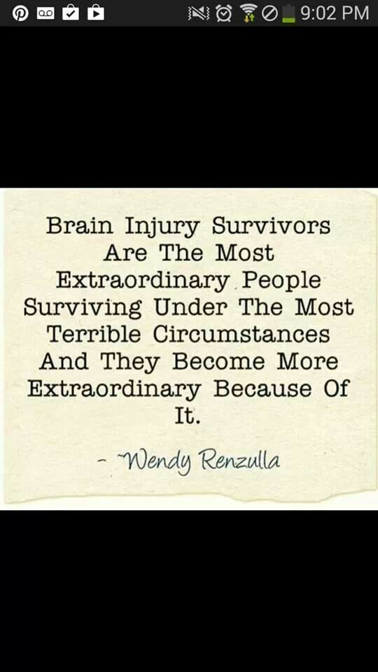 Brain Injury Survivors are the most extraordinary people surviving under the most terrible circumstances and they become more extraordinary because of it.