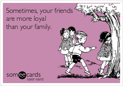 Sometimes, your friends are more loyal than your family.