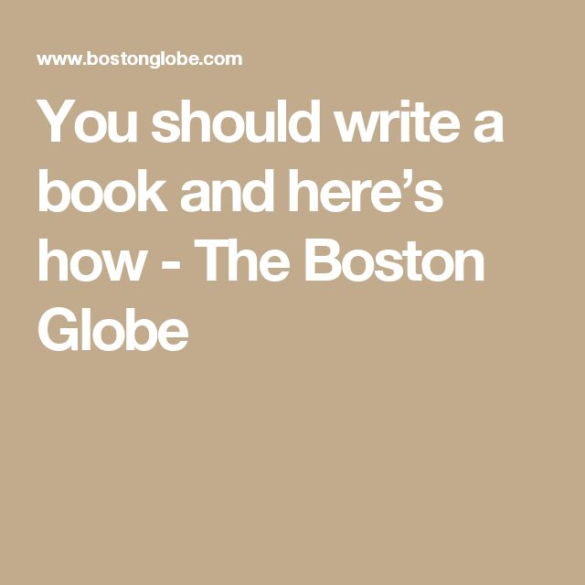 You should write a book and here's how - The Boston Globe