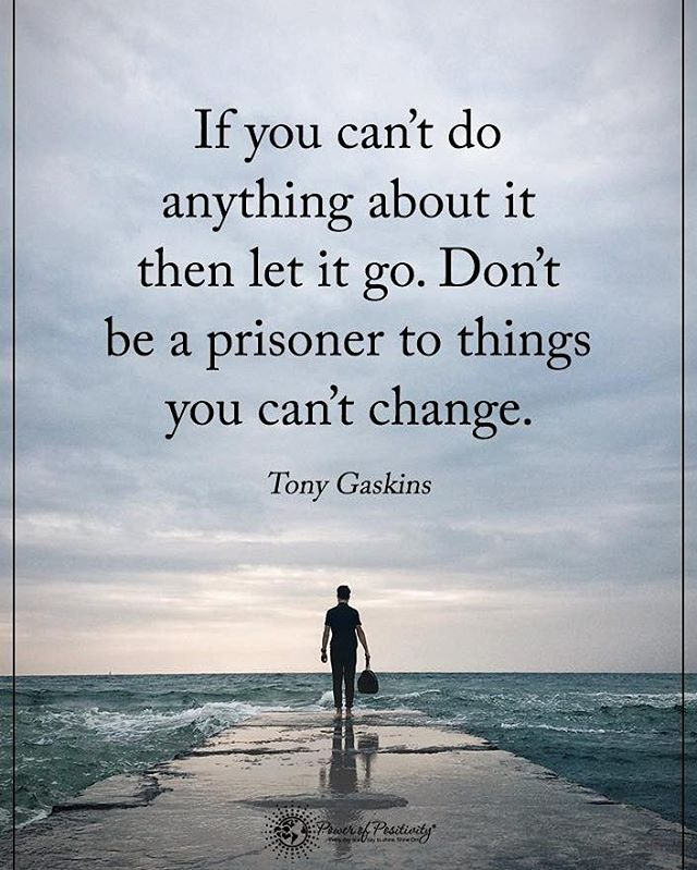 If you can't do anything about it then let it go. Don't be a prisoner to things you can't change. - Tony Gaskins #powerofpositivity