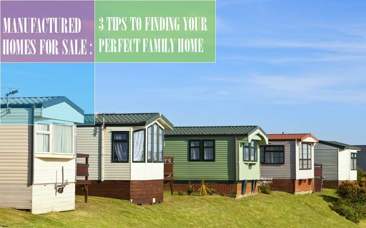 Manufactured Homes for Sale: 3 Tips to Finding Your Perfect Family Home