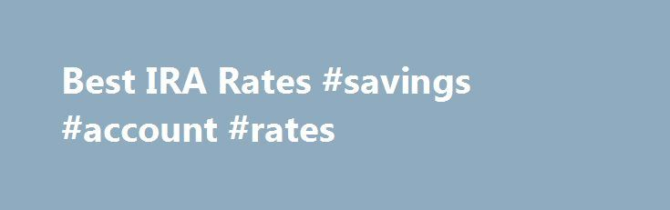 Best IRA Rates #savings #account #rates http://savings.remmont.com/best-ira-rates-savings-account-rates/  1 Year IRA Rate Trend 1-Year IRA Rates An IRA, or Individual Retirement Account, is...