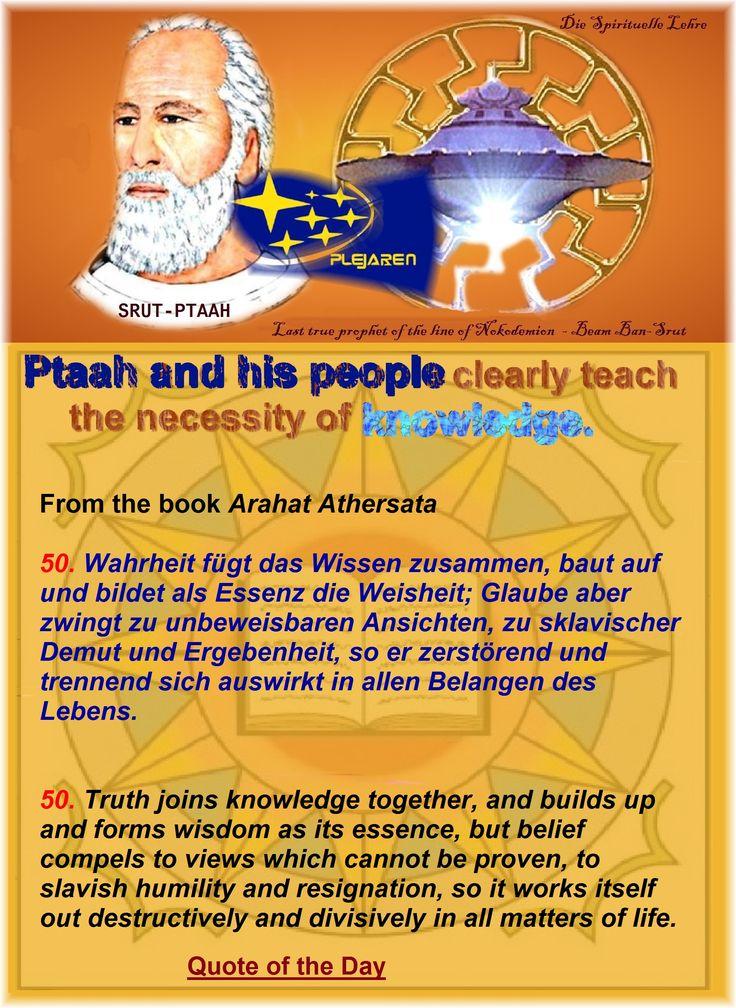 Ptaah and his people clearly teach the necessity of knowledge.    From the book Arahat Athersata   50. Wahrheit fügt das Wissen zusammen, baut auf und bildet als Essenz die Weisheit; Glaube aber zwingt zu unbeweisbaren Ansichten, zu sklavischer Demut und Ergebenheit, so er zerstörend und trennend sich auswirkt in allen Belangen des Lebens.   50. Truth joins knowledge together, and builds up and forms wisdom as its essence, but belief compels to views which cannot be proven, to slavish…