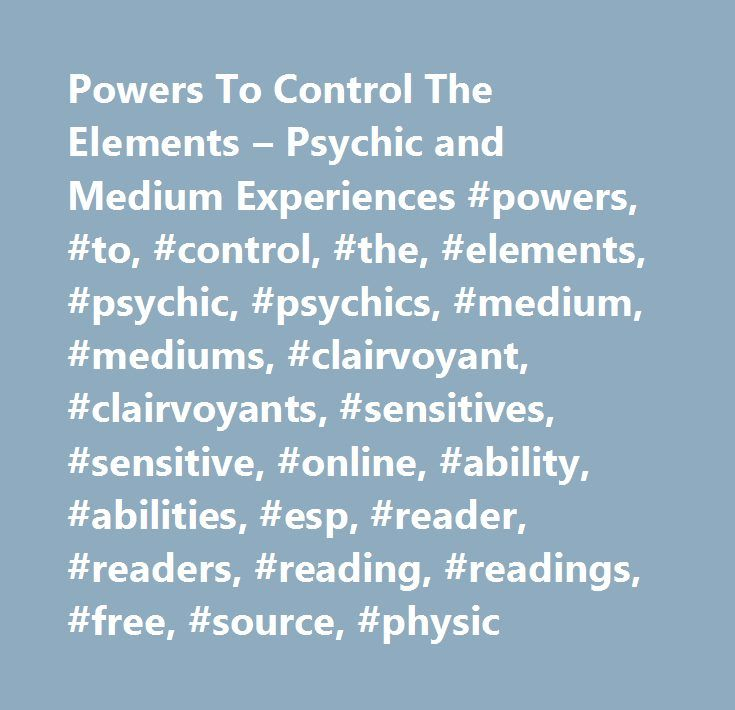 Powers To Control The Elements – Psychic and Medium Experiences #powers, #to, #control, #the, #elements, #psychic, #psychics, #medium, #mediums, #clairvoyant, #clairvoyants, #sensitives, #sensitive, #online, #ability, #abilities, #esp, #reader, #readers, #reading, #readings, #free, #source, #physic…