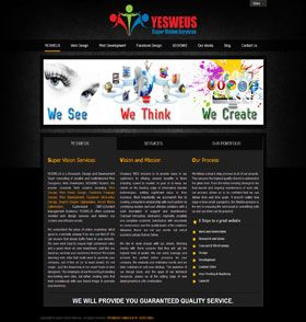YESWEUS is a Research, Design and Development Team consisting of creative and multi-talented Web Designers, Web Developers, SEO/SMO Experts. We provide complete Web solution including Web Design, Web Portal Design, Facebook Fanpage Design, Web Development, Facebook Micro-sites Design, Search Engine Optimization, Social Media Optimization, Customized CMS(Content Management Systems). YESWEUS offers customer oriented web design services and delivers you creative and effective results.