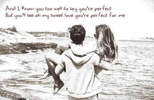 And I know you too well to say you're perfect, but you'll see oh my sweet love, you're perfect for me <3