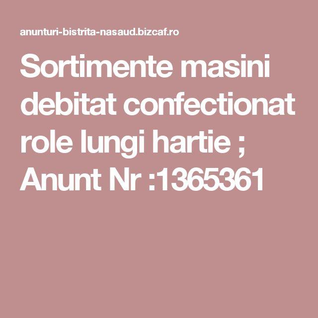 Sortimente masini debitat  confectionat role lungi hartie  ; Anunt Nr :1365361