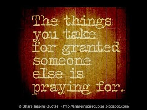 The Things You Take For Granted Someone Else Is Praying For In 2020 Inspirational Quotes Inspirational Videos Youtube Channel Ideas