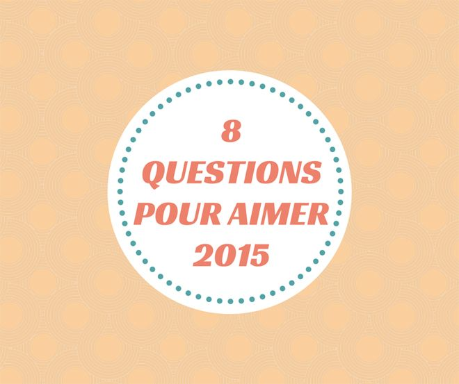 8 questions pour aimer 2015 : Prenez du plaisir à répondre à ces 8 questions. Elles ne sont là que pour nous donner de l'élan, nous rassurer et nous exciter.
