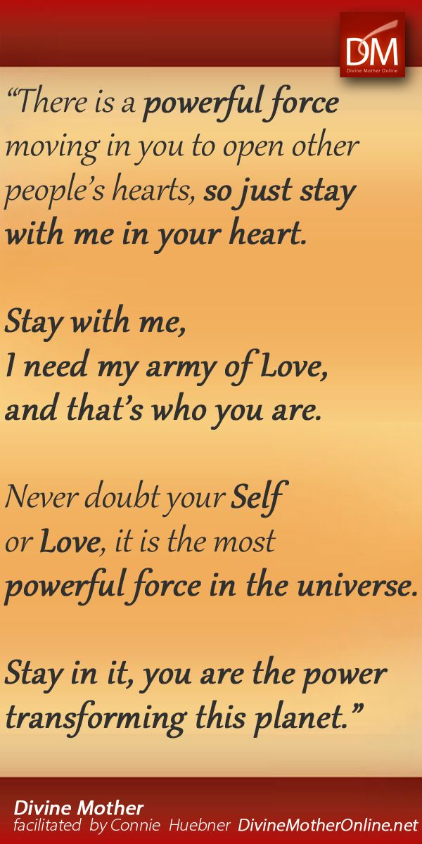 """""""There is a powerful force moving in you to open other people's hearts, so just stay with me in your heart. Stay with me, I need my army of Love, and that's who you are. Never doubt your Self or Love, it is the most powerful force in the universe. Stay in it, you are the power transforming this planet."""""""