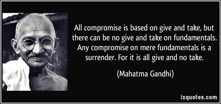 All compromise is based on give and take, but there can be no give and take on fundamentals. Any compromise on mere fundamentals is a surrender. For it is all give and no take. (Mahatma Gandhi) #quotes #quote #quotations #MahatmaGandhi