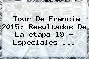 http://tecnoautos.com/wp-content/uploads/imagenes/tendencias/thumbs/tour-de-francia-2015-resultados-de-la-etapa-19-especiales.jpg Etapa 18 Tour De Francia 2015. Tour de Francia 2015: resultados de la etapa 19 - Especiales ..., Enlaces, Imágenes, Videos y Tweets - http://tecnoautos.com/actualidad/etapa-18-tour-de-francia-2015-tour-de-francia-2015-resultados-de-la-etapa-19-especiales/