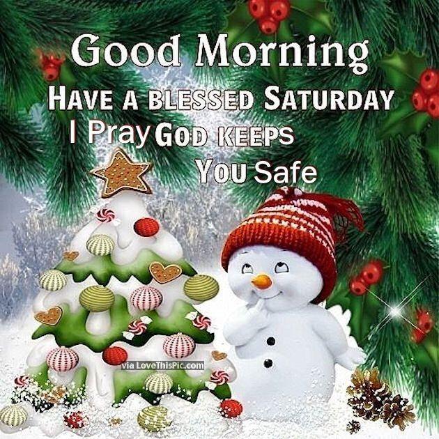 GOOD MORNING: HAVE A BLESSED SATURDAY; I PRAY GOD KEEPS YOU SAFE !!!!