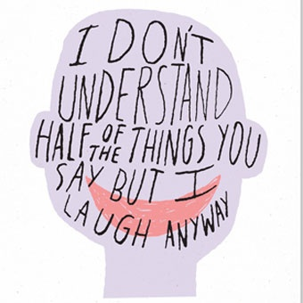 "Half Of TheThings Print by Ashkahn  $30.00  ""I don't understand half of the things you say but i laugh anyway"" Measures 12.5"" x 19"" and is printed with archival inks on 100lb recycled, speckletone paper so it lasts forever! Each print is signed and stamped on the back with the date that it was made."