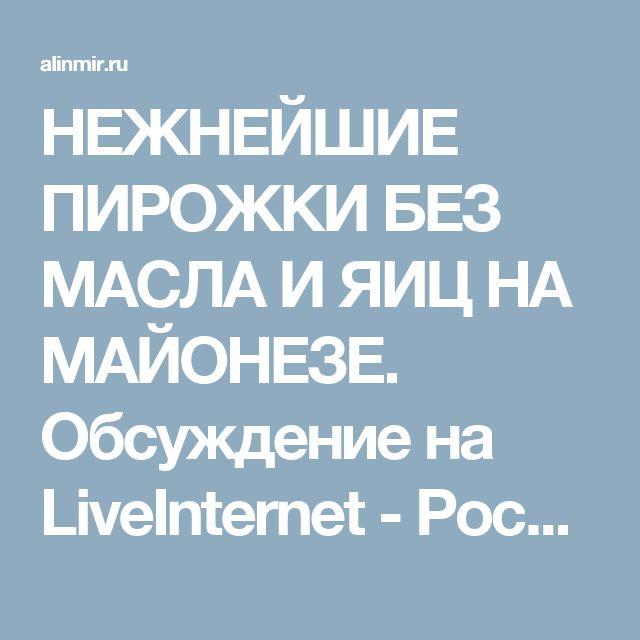 НЕЖНЕЙШИЕ ПИРОЖКИ БЕЗ МАСЛА И ЯИЦ НА МАЙОНЕЗЕ. Обсуждение на LiveInternet - Российский Сервис Онлайн-Дневников
