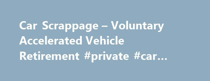 Car Scrappage – Voluntary Accelerated Vehicle Retirement #private #car #sales http://car.remmont.com/car-scrappage-voluntary-accelerated-vehicle-retirement-private-car-sales/  #car scrappage # Car Scrappage – Voluntary Accelerated Vehicle Retirement This page last reviewed May 13, 2015 California s updated voluntary vehicle retirement program is now available. The program is administered by the Bureau of Automotive Repair (BAR) and provides $1,000 per vehicle and $1,500 for low-income…