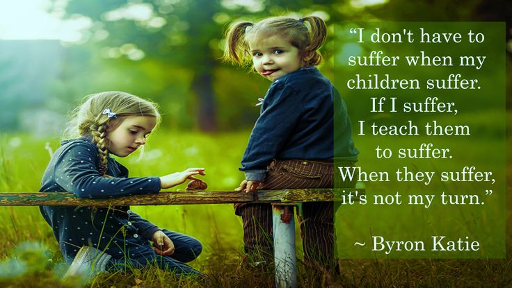 """I don't have to suffer when my children suffer. If I suffer, I teach them to suffer. When they suffer, it's not my turn."" ~ Byron Katie"