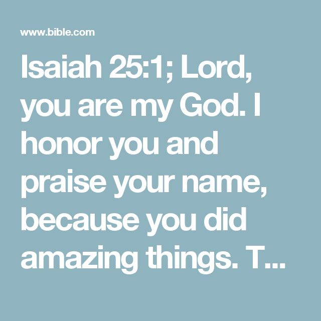 Isaiah 25:1; Lord, you are my God. I honor you and praise your name, because you did amazing things. The words you said long ago are completely true; everything happened exactly as you said it would.