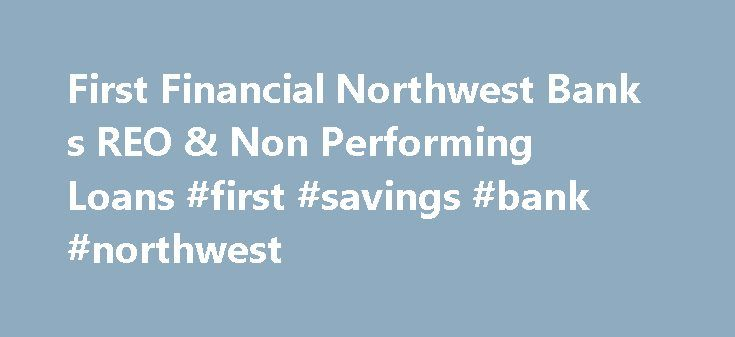 First Financial Northwest Bank s REO & Non Performing Loans #first #savings #bank #northwest http://austin.nef2.com/first-financial-northwest-bank-s-reo-non-performing-loans-first-savings-bank-northwest/  # First Financial Northwest Bank First Financial Northwest Bank's REO and Non-Performing Loan Report First Financial Northwest Bank's REO Report First Financial Northwest Bank's bank owned homes total $0 0% from the previous quarter. First Financial Northwest Bank foreclosures include $1.34…