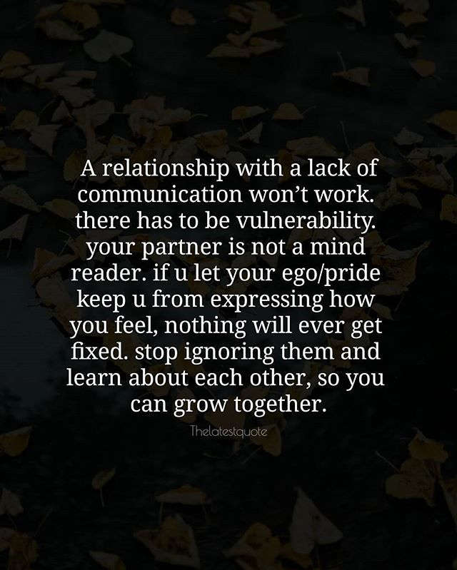 A relationship with a lack of communication wont work.  there has to be vulnerability.  your partner is not a mind  reader. if u let your ego/pride  keep u from expressing how  you feel nothing will ever get  fixed. stop ignoring them and  learn about each other so you  can grow together. . . #quotes