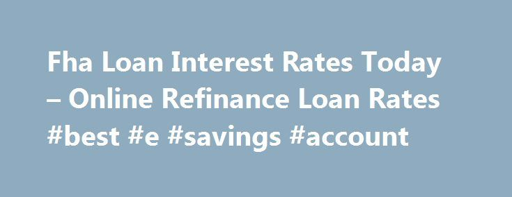 Fha Loan Interest Rates Today – Online Refinance Loan Rates #best #e #savings #account http://savings.nef2.com/fha-loan-interest-rates-today-online-refinance-loan-rates-best-e-savings-account/  fha loan interest rates today You can find more information on FHA Home Loan Refinance by clicking on the links at the bottom of this article, the best advice we can receive is not going to try to refinance on your own. fha loan interest rates today The calculator will ask you for information…