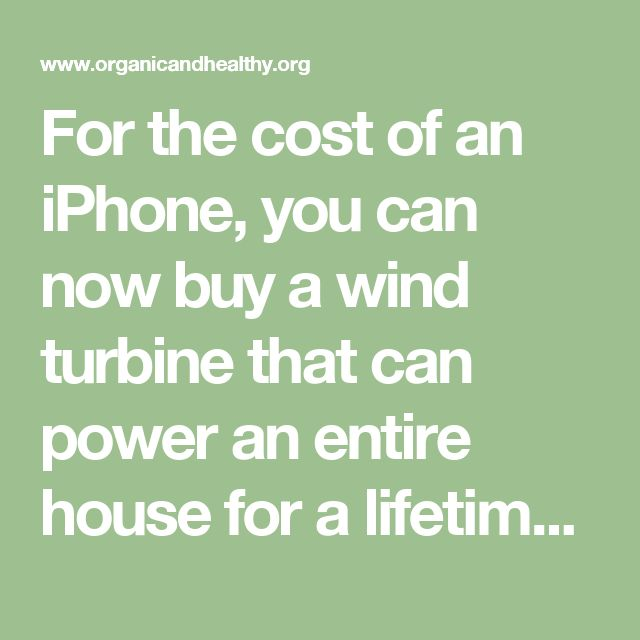 For the cost of an iPhone, you can now buy a wind turbine that can power an entire house for a lifetime - ORGANIC AND HEALTHY