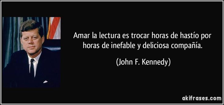 Amar la lectura es trocar horas de hastío por horas de inefable y deliciosa compañía. (John F. Kennedy)