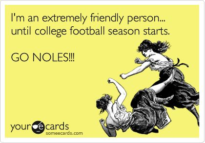 I'm an extremely friendly person... until college football season starts. GO NOLES!!! You couldn't have said it better .... especially if you are a GATOR OR A 'CANE! NOLES ARE GOING TO SCALP 'EM!