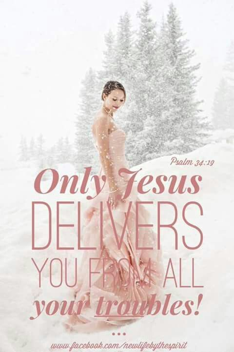 Only Jesus delivers you from all your troubles. Psalm 34:19