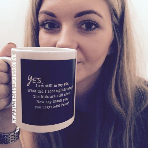 Yes, I'm still in my PJs mug - All things profanity, cheeky & funny! Check out www.filthysentiments.co.uk  Quotes, inspirational quote, life. Sweary quote. Prick. Ungrateful.