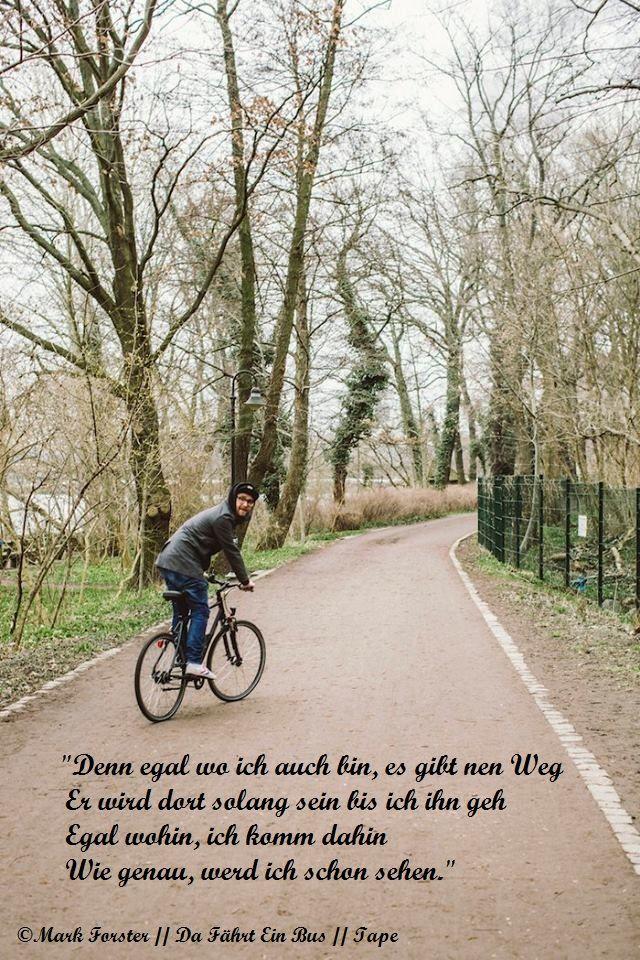 """Mark Forster // TAPE - Da Fährt Ein Bus // 2016 // Lyrics // """"Denn egal wo ich bin, es gibt nen Weg er wird dort solang sein bis ich ihn geh. Egal wohin, ich komm dahin. Wie genau, werd ich schon sehn."""""""