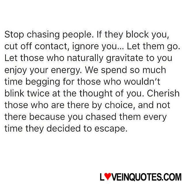 http://loveinquotes.com/stop-chasing-people-if-they-block-youcut-off-contact-ign/ Stop chasing people. If they block you, cut off contact, ign