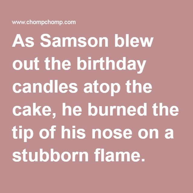 As Samson blew out the birthday candles atop the cake, he burned the tip of his nose on a stubborn flame.