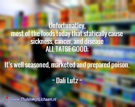 Unfortunatley,  most of the foods today that statically cause sickness, cancer, and disease  ALL TATSE GOOD;   It's well seasoned, marketed and prepared poison.   ~ Dali Lutz ~  #voeding #hsp #hooggoevoelig #food
