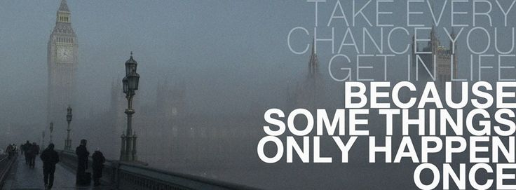 Take every chance you get in life. Because some things only happens once.
