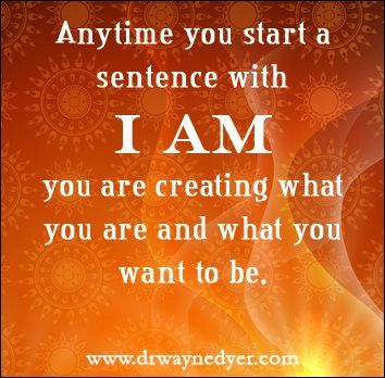 Anytime you start a sentence with I AM you are creating what you are and what you want to be. - Dr Wayne Dyer